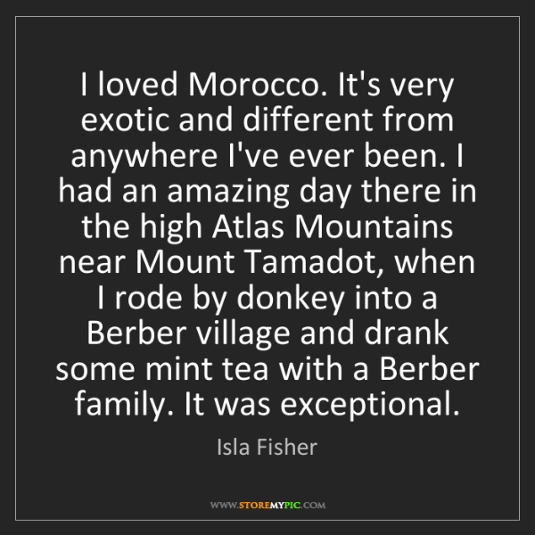 Isla Fisher: I loved Morocco. It's very exotic and different from...