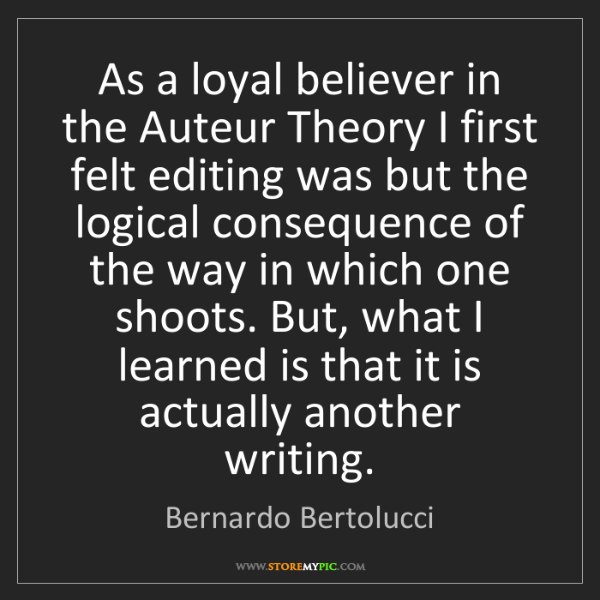Bernardo Bertolucci: As a loyal believer in the Auteur Theory I first felt...