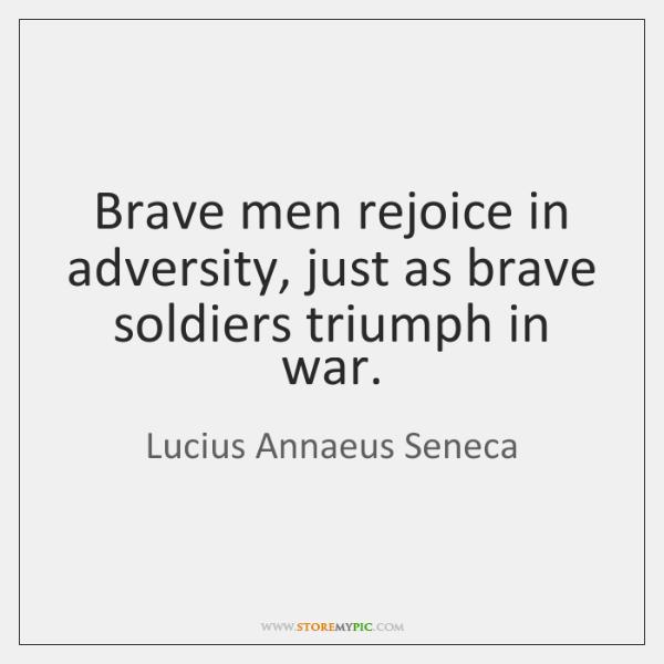 Brave men rejoice in adversity, just as brave soldiers triumph in war.