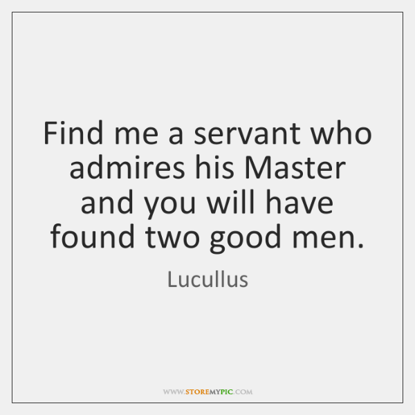 Find me a servant who admires his Master and you will have ...