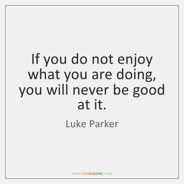 If you do not enjoy what you are doing, you will never ...