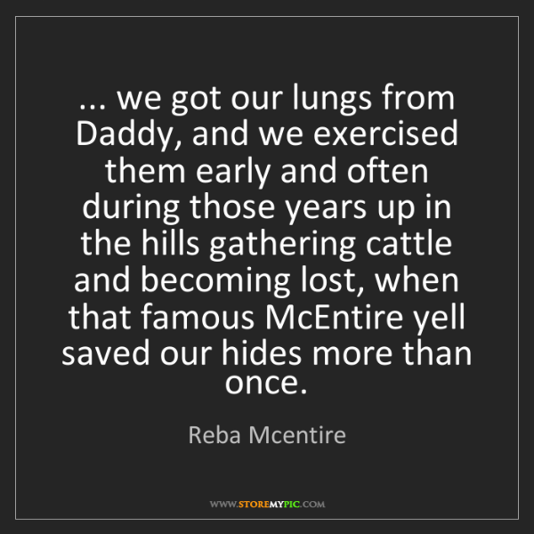 Reba Mcentire: ... we got our lungs from Daddy, and we exercised them...