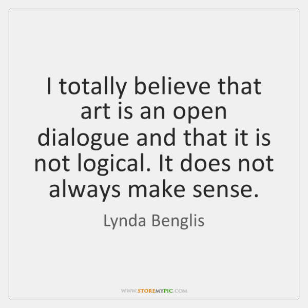 I totally believe that art is an open dialogue and that it ...