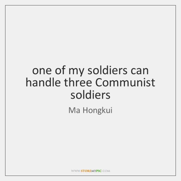 one of my soldiers can handle three Communist soldiers