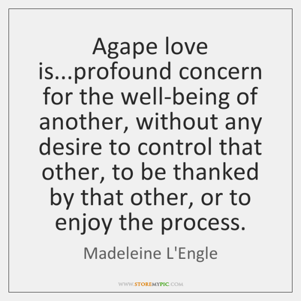 Agape love is...profound concern for the well-being of another, without any ...
