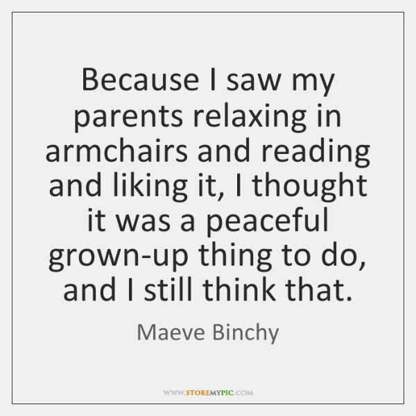 Because I saw my parents relaxing in armchairs and reading and liking ...