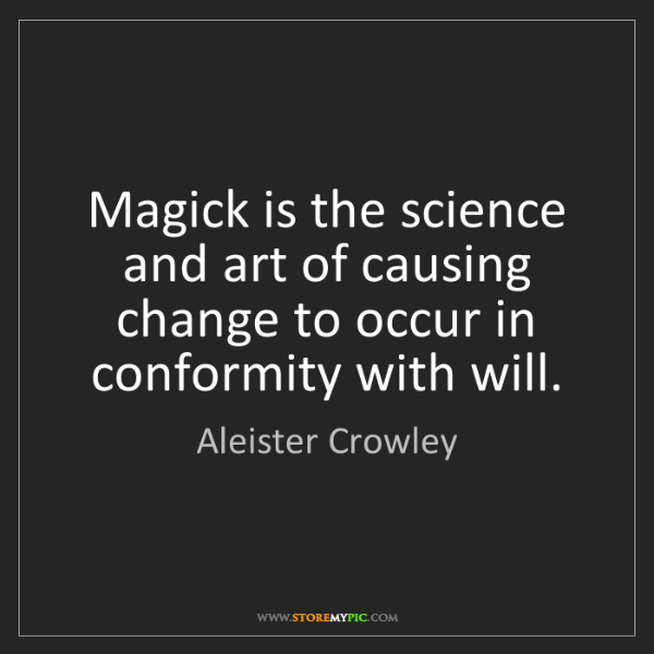 Aleister Crowley: Magick is the science and art of causing change to occur...