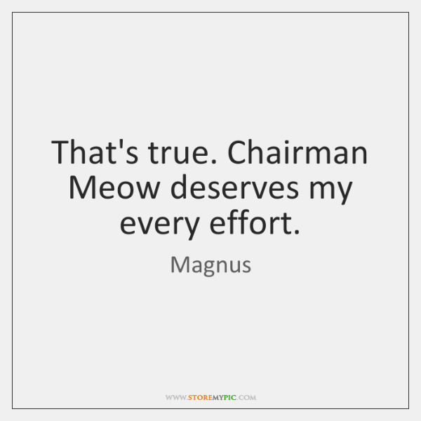 That's true. Chairman Meow deserves my every effort.