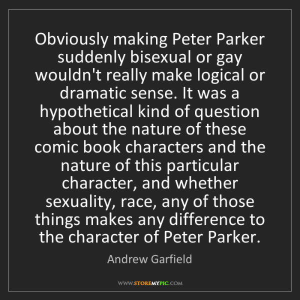 Andrew Garfield: Obviously making Peter Parker suddenly bisexual or gay...