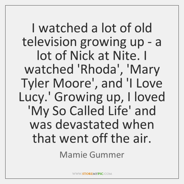 I watched a lot of old television growing up - a lot ...