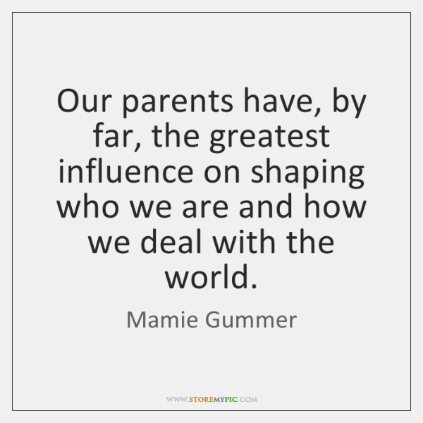 Our parents have, by far, the greatest influence on shaping who we ...