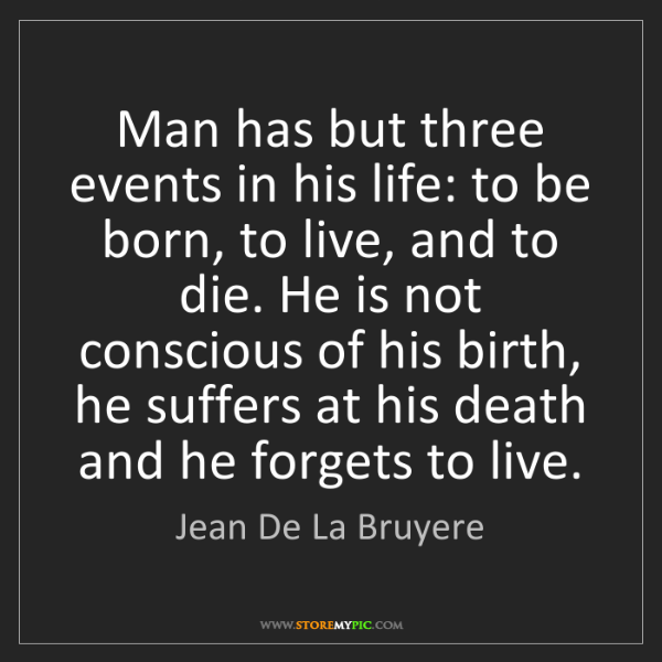 Jean De La Bruyere: Man has but three events in his life: to be born, to...