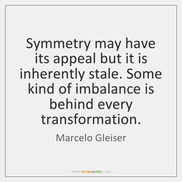 Symmetry may have its appeal but it is inherently stale. Some kind ...