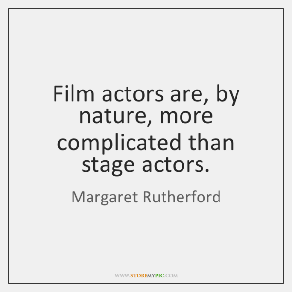 Film actors are, by nature, more complicated than stage actors.