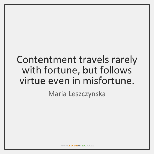 Contentment travels rarely with fortune, but follows virtue even in misfortune.