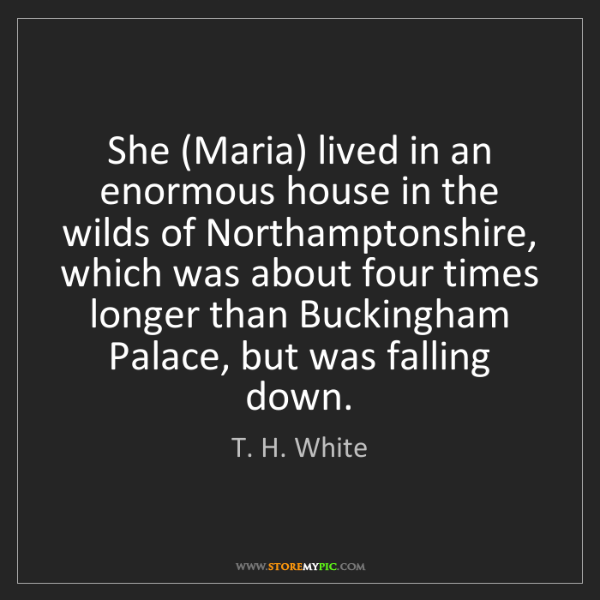T. H. White: She (Maria) lived in an enormous house in the wilds of...