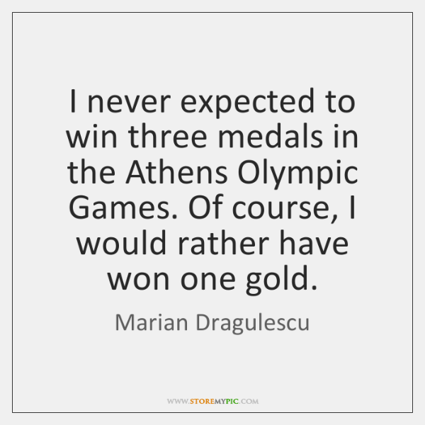 I never expected to win three medals in the Athens Olympic Games. ...