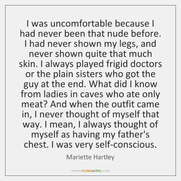 I was uncomfortable because I had never been that nude before. I ...
