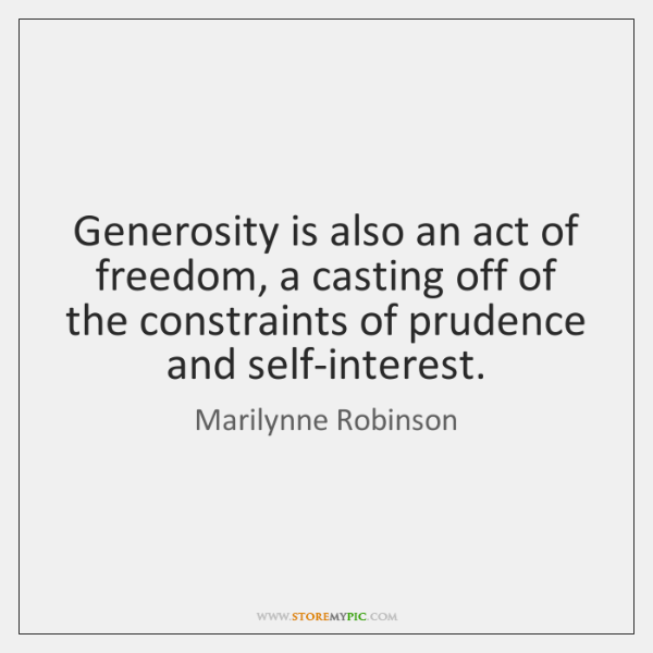 Generosity is also an act of freedom, a casting off of the ...