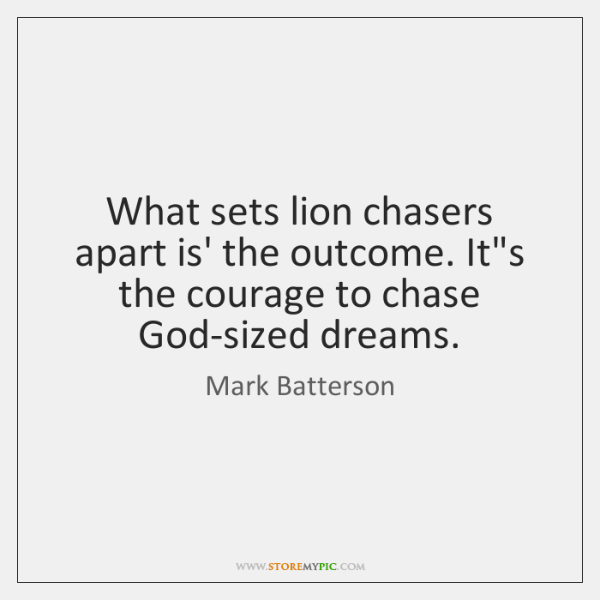 What sets lion chasers apart is' the outcome. It's the courage to ...