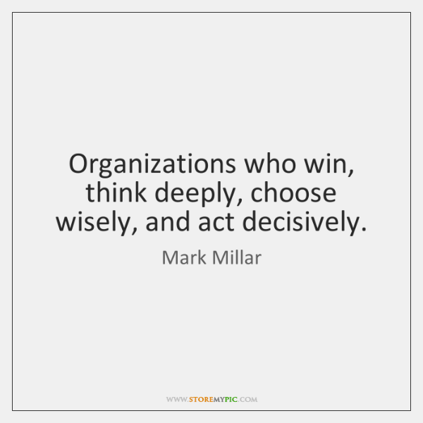 Organizations who win, think deeply, choose wisely, and act decisively.