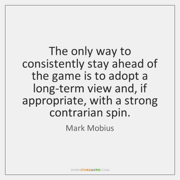 The only way to consistently stay ahead of the game is to ...