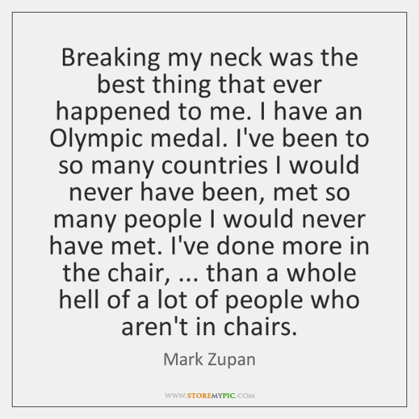 Breaking my neck was the best thing that ever happened to me. ...