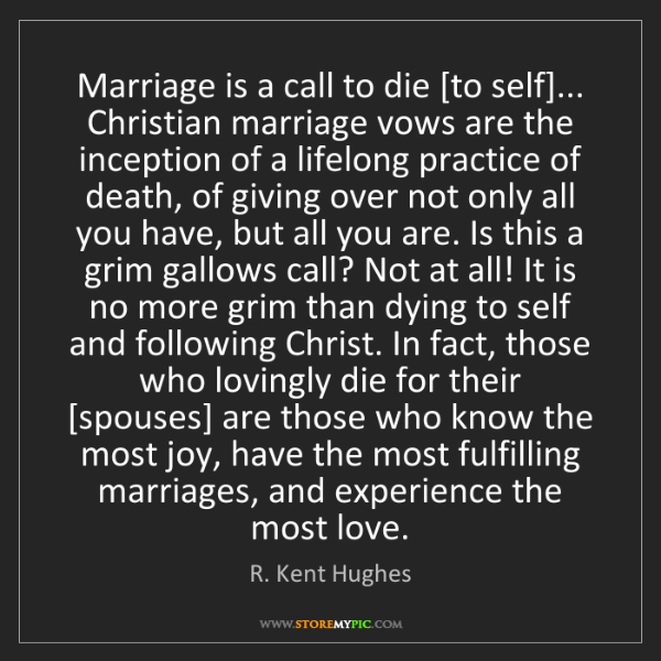 R. Kent Hughes: Marriage is a call to die [to self]... Christian marriage...