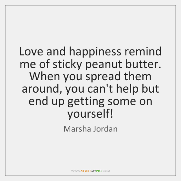 Love and happiness remind me of sticky peanut butter. When you spread ...