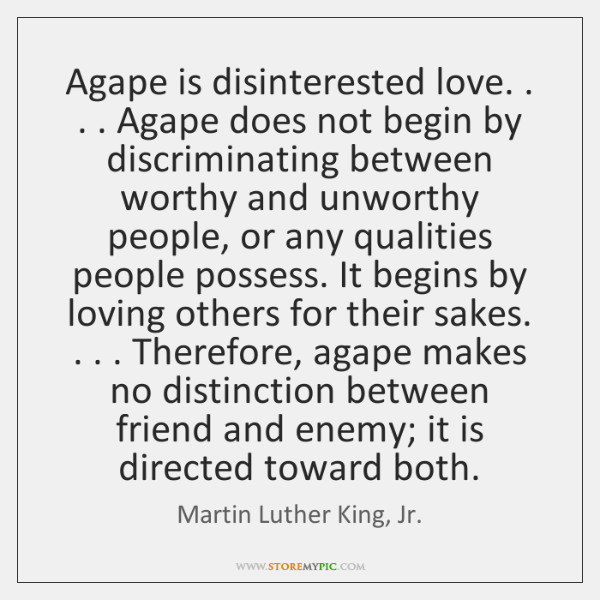 Agape is disinterested love. . . . Agape does not begin by discriminating between worthy ...