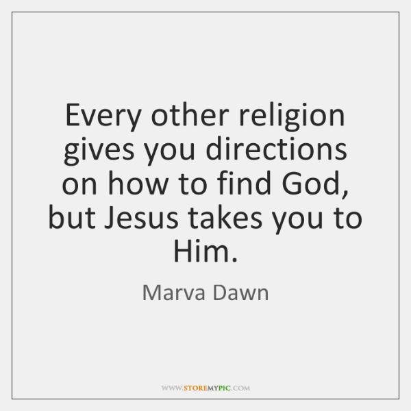 Every other religion gives you directions on how to find God, but ...