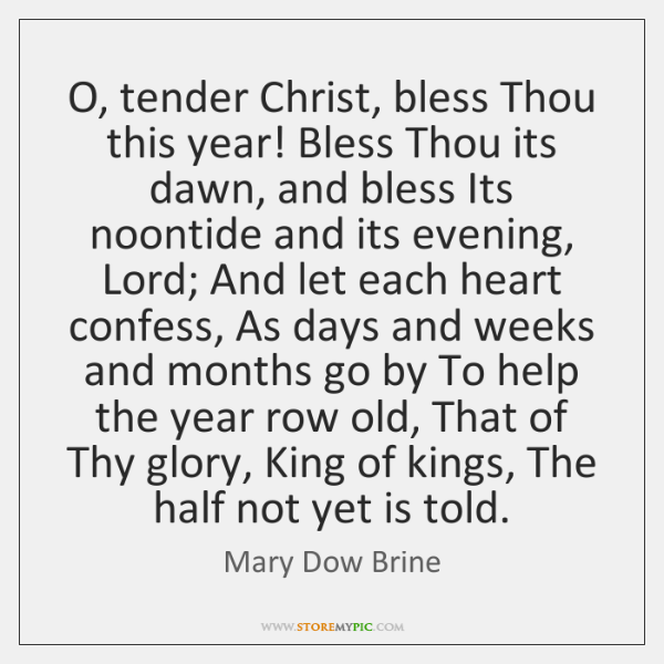 O, tender Christ, bless Thou this year! Bless Thou its dawn, and ...