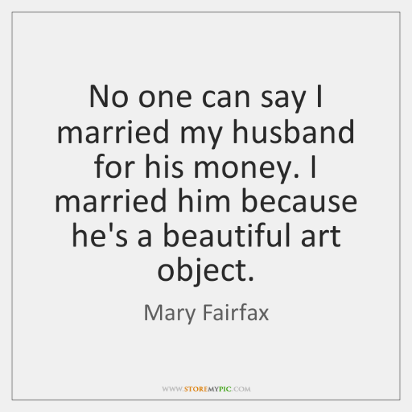 No one can say I married my husband for his money. I ...