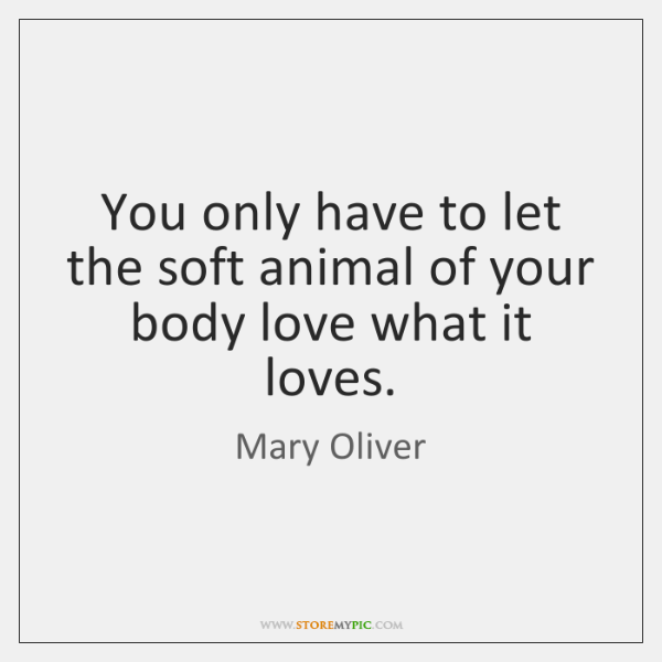You only have to let the soft animal of your body love ...