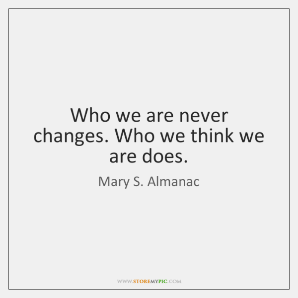 Who we are never changes. Who we think we are does.