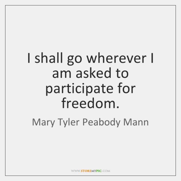 I shall go wherever I am asked to participate for freedom.