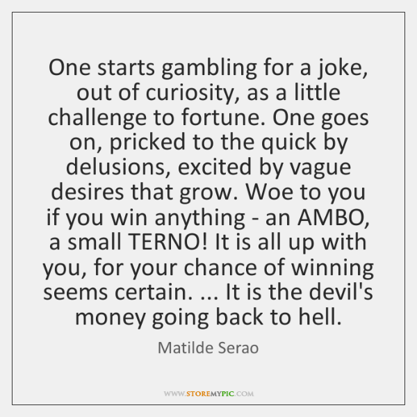 One starts gambling for a joke, out of curiosity, as a little ...
