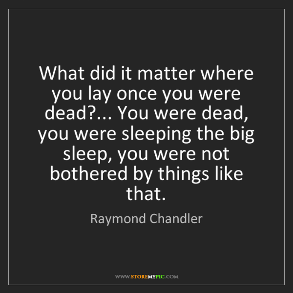Raymond Chandler: What did it matter where you lay once you were dead?......