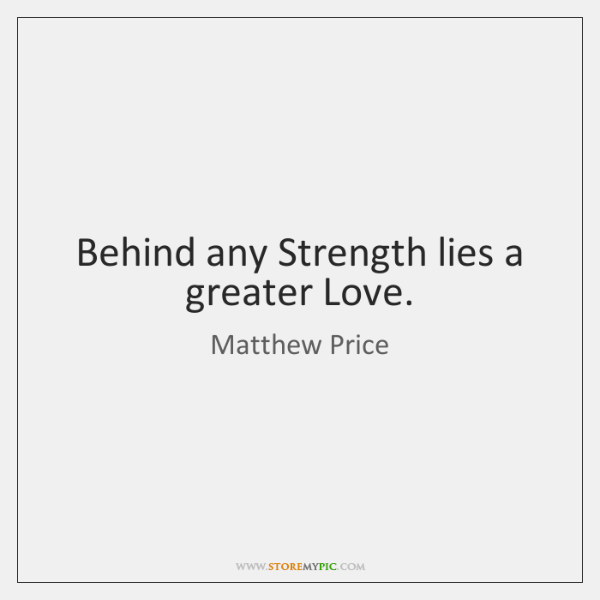 Behind any Strength lies a greater Love.