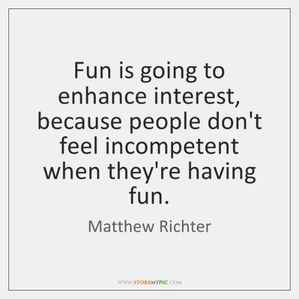 Fun is going to enhance interest, because people don't feel incompetent when ...