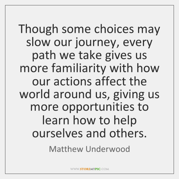 Though some choices may slow our journey, every path we take gives ...