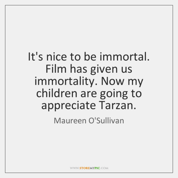 It's nice to be immortal. Film has given us immortality. Now my ...