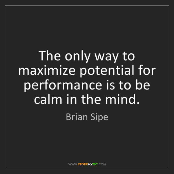 Brian Sipe: The only way to maximize potential for performance is...