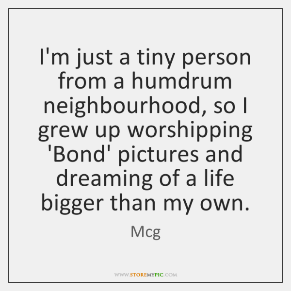 I'm just a tiny person from a humdrum neighbourhood, so I grew ...
