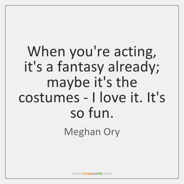 When you're acting, it's a fantasy already; maybe it's the costumes - ...