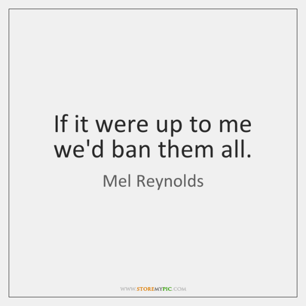 If it were up to me we'd ban them all.