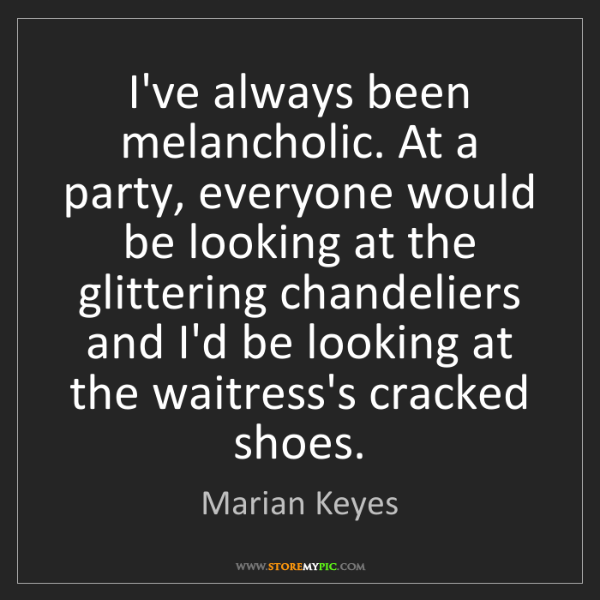 Marian Keyes: I've always been melancholic. At a party, everyone would...