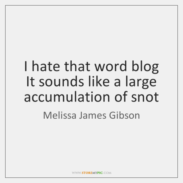 I hate that word blog  It sounds like a large accumulation of ...