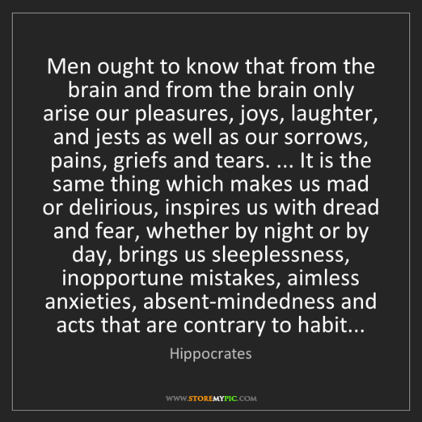 Hippocrates: Men ought to know that from the brain and from the brain...