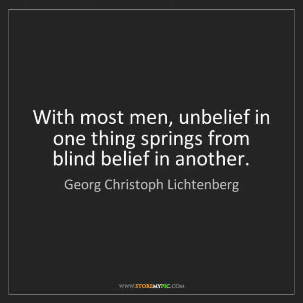 Georg Christoph Lichtenberg: With most men, unbelief in one thing springs from blind...